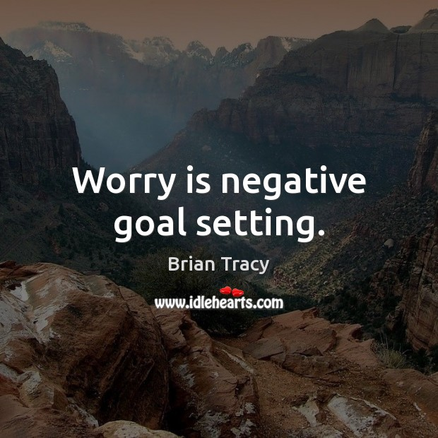 Worry is negative goal setting. Worry Quotes Image