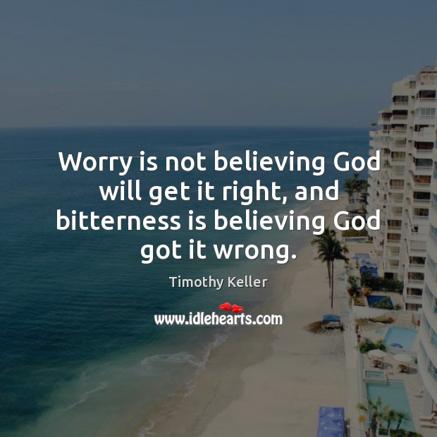 Worry is not believing God will get it right, and bitterness is Timothy Keller Picture Quote