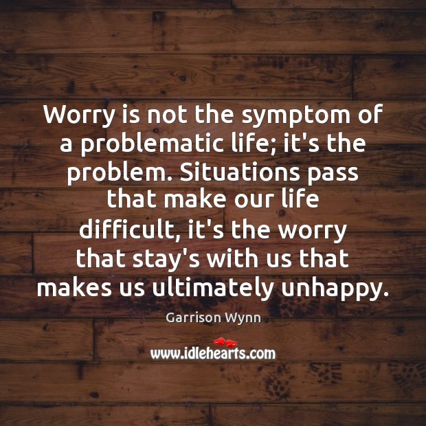 Worry is not the symptom of a problematic life; it's the problem. Worry Quotes Image