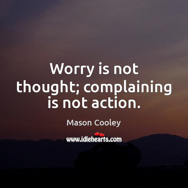 Worry is not thought; complaining is not action. Worry Quotes Image