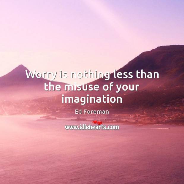 Worry is nothing less than the misuse of your imagination Worry Quotes Image