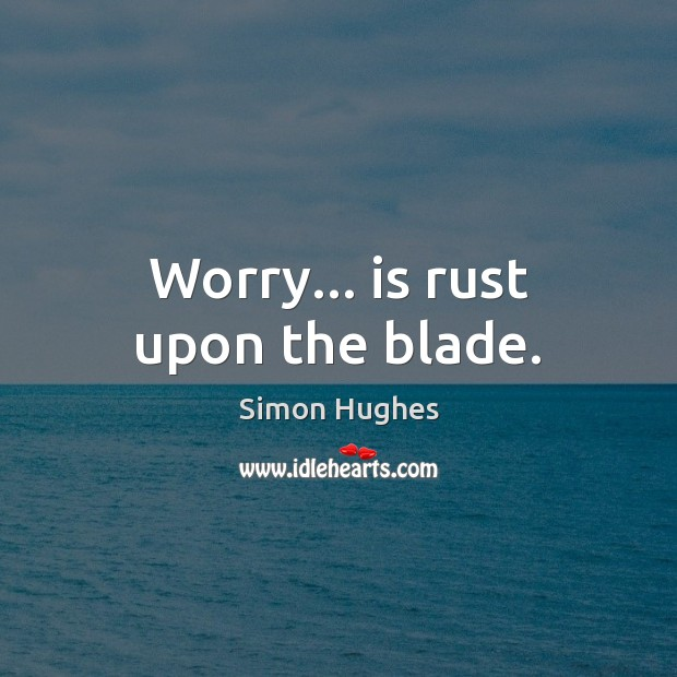 Image, Worry… is rust upon the blade.