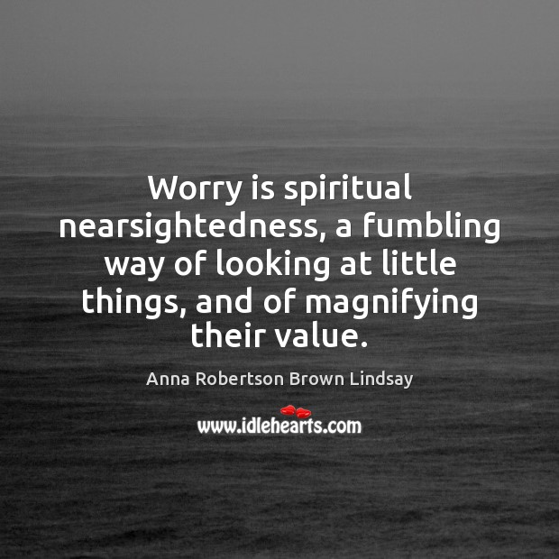 Worry is spiritual nearsightedness, a fumbling way of looking at little things, Worry Quotes Image