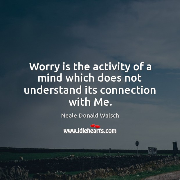 Worry is the activity of a mind which does not understand its connection with Me. Worry Quotes Image