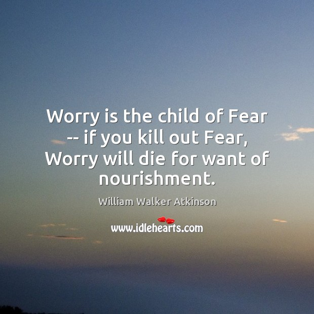 Worry is the child of Fear — if you kill out Fear, Worry Quotes Image
