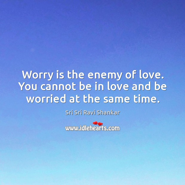 Worry is the enemy of love. You cannot be in love and be worried at the same time. Worry Quotes Image