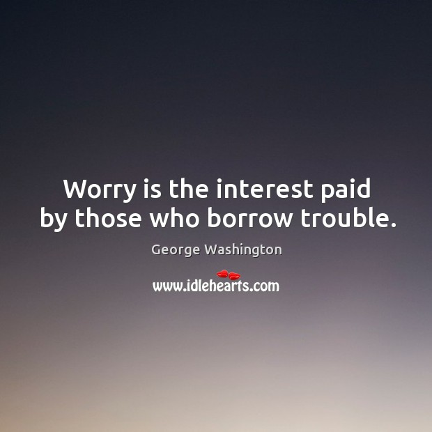 Worry is the interest paid by those who borrow trouble. Image