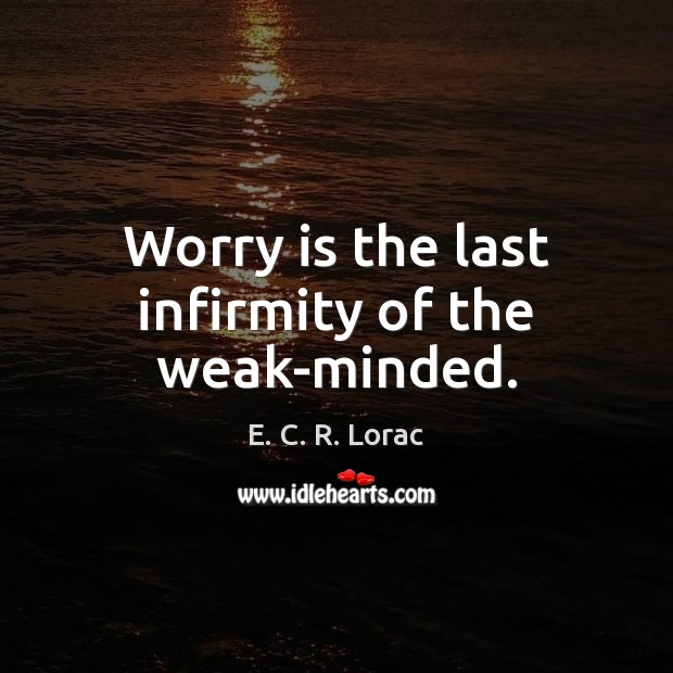 Worry is the last infirmity of the weak-minded. Worry Quotes Image