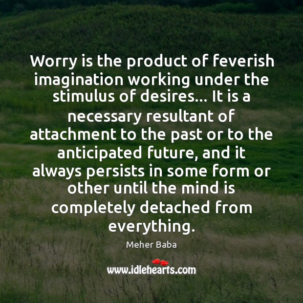 Worry is the product of feverish imagination working under the stimulus of Worry Quotes Image