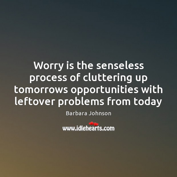 Worry is the senseless process of cluttering up tomorrows opportunities with leftover Barbara Johnson Picture Quote