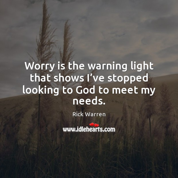 Worry is the warning light that shows I've stopped looking to God to meet my needs. Worry Quotes Image