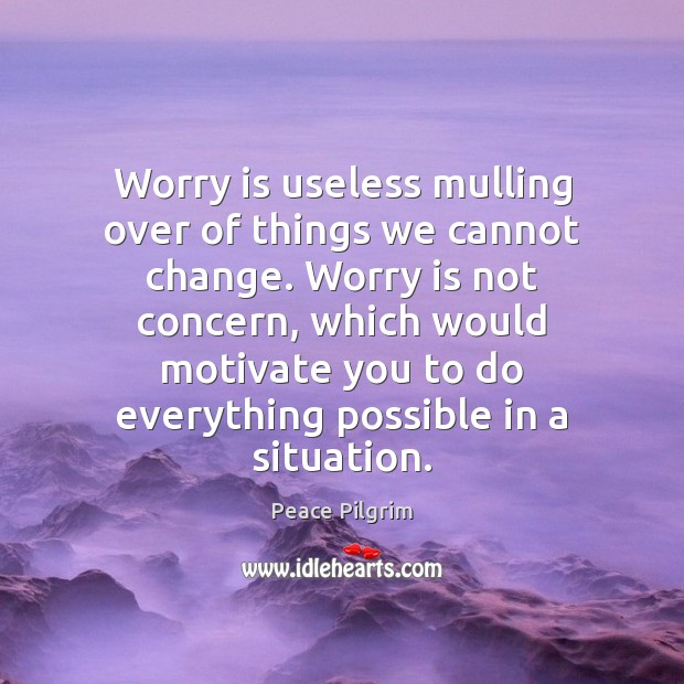 Worry is useless mulling over of things we cannot change. Worry is Peace Pilgrim Picture Quote