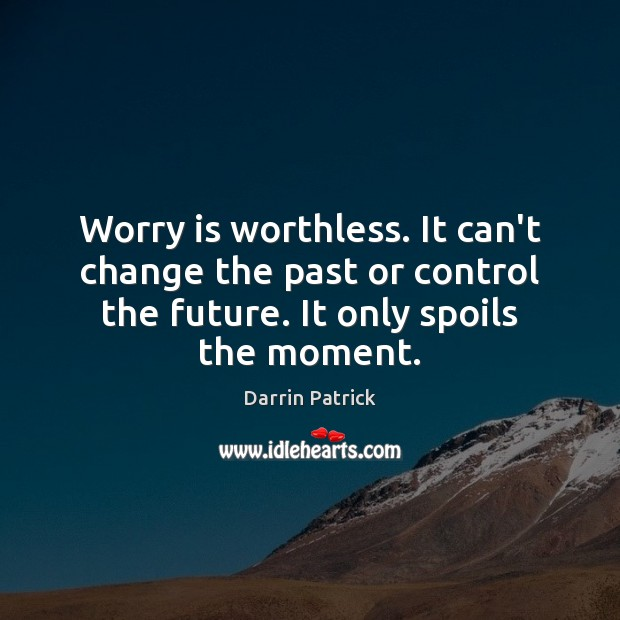 Worry is worthless. It can't change the past or control the future. Worry Quotes Image