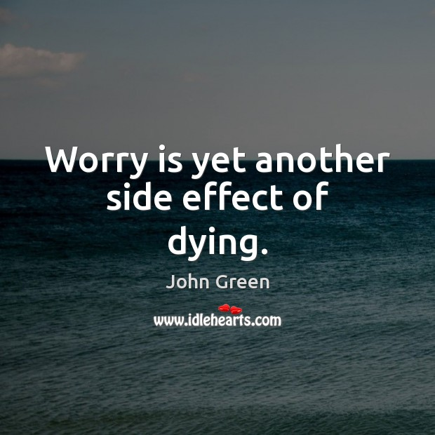 Worry is yet another side effect of dying. Worry Quotes Image