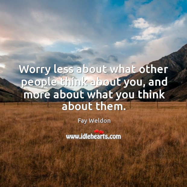 Worry less about what other people think about you, and more about what you think about them. Image