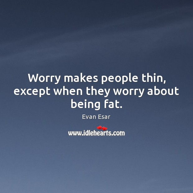 Worry makes people thin, except when they worry about being fat. Image