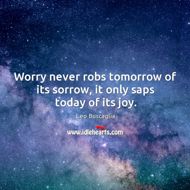 Image, Worry never robs tomorrow of its sorrow, it only saps today of its joy.
