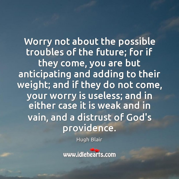 Image, Worry not about the possible troubles of the future; for if they