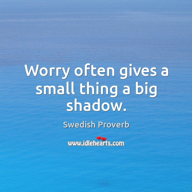 Worry often gives a small thing a big shadow. Swedish Proverbs Image
