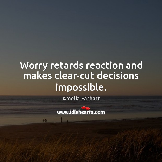 Image, Worry retards reaction and makes clear-cut decisions impossible.
