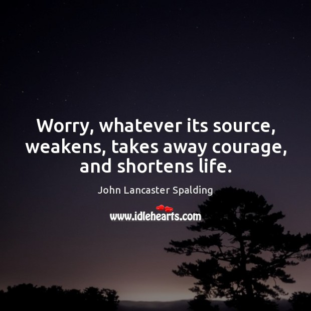 Image, Worry, whatever its source, weakens, takes away courage, and shortens life.