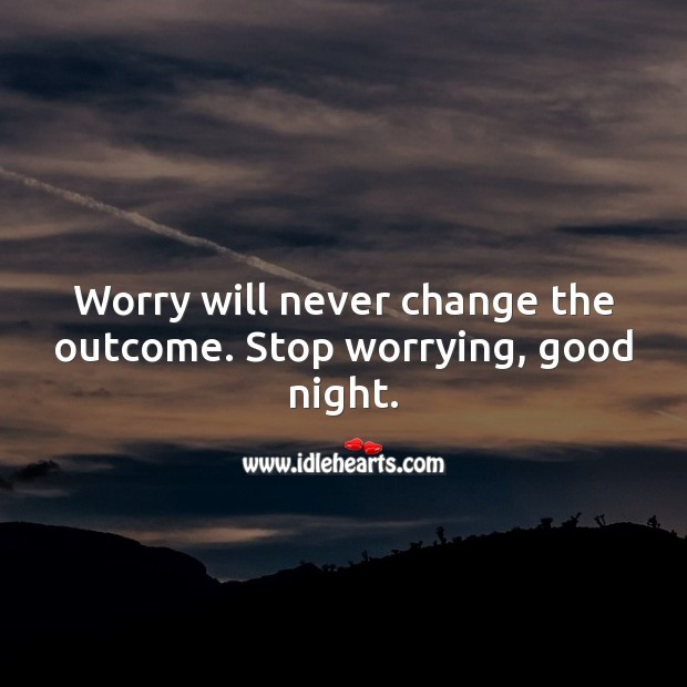 Worry will never change the outcome. Stop worrying, good night. Good Night Quotes for Friend Image