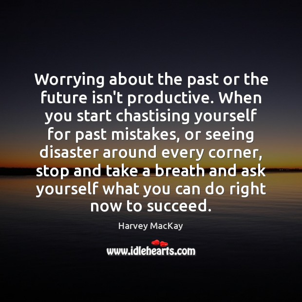 Worrying about the past or the future isn't productive. When you start Harvey MacKay Picture Quote