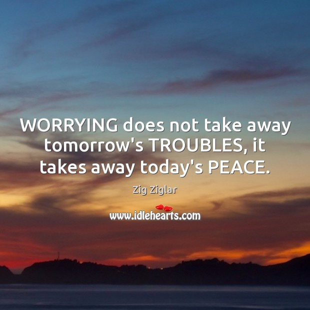 WORRYING does not take away tomorrow's TROUBLES, it takes away today's PEACE. Zig Ziglar Picture Quote