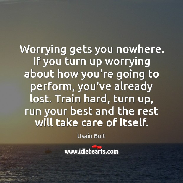 Worrying gets you nowhere. If you turn up worrying about how you're Image