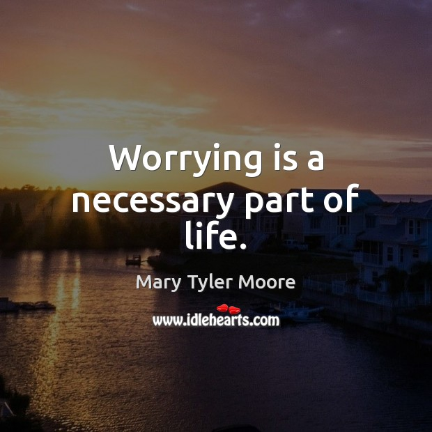 Worrying is a necessary part of life. Mary Tyler Moore Picture Quote