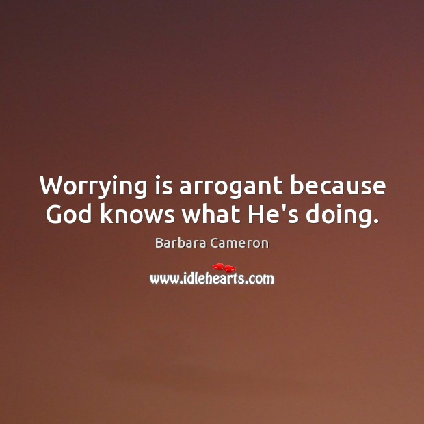 Image, Worrying is arrogant because God knows what He's doing.