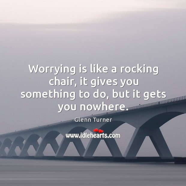 Image, Worrying is like a rocking chair, it gives you something to do, but it gets you nowhere.