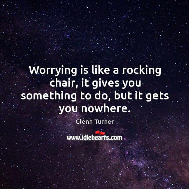 Worrying is like a rocking chair, it gives you something to do, but it gets you nowhere. Glenn Turner Picture Quote