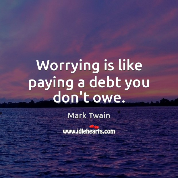 Worrying is like paying a debt you don't owe. Mark Twain Picture Quote