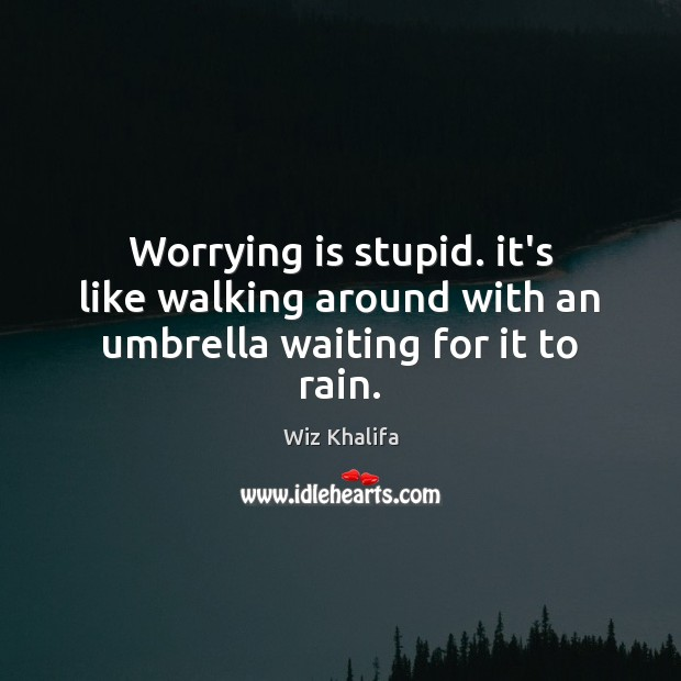 Worrying is stupid. it's like walking around with an umbrella waiting for it to rain. Wiz Khalifa Picture Quote