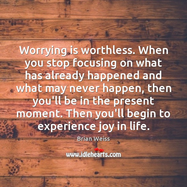 Worrying is worthless. When you stop focusing on what has already happened Brian Weiss Picture Quote