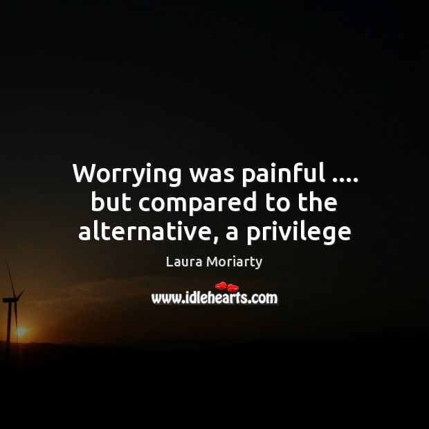 Worrying was painful …. but compared to the alternative, a privilege Image