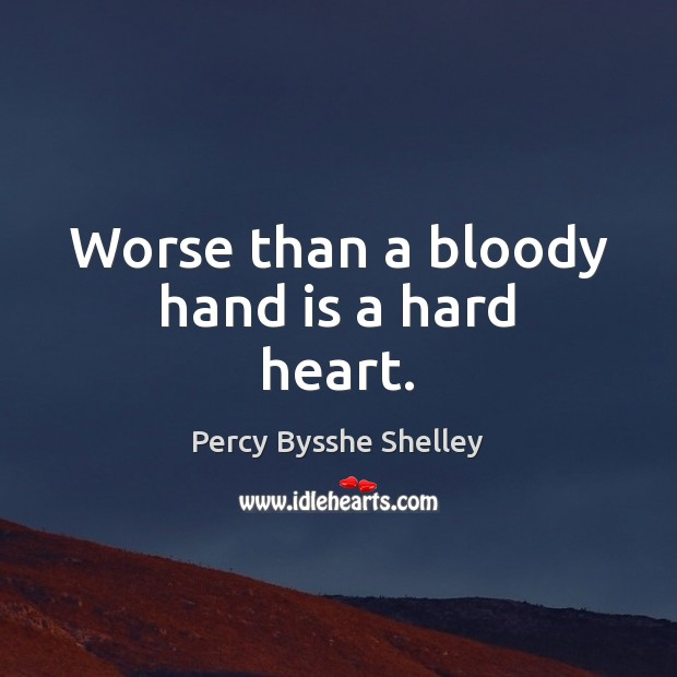 Worse than a bloody hand is a hard heart. Percy Bysshe Shelley Picture Quote