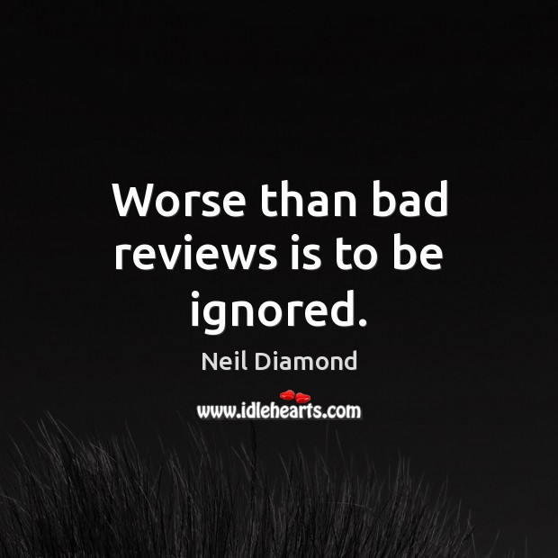Worse than bad reviews is to be ignored. Image