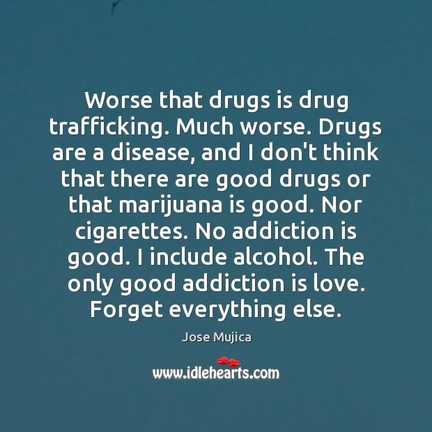 Worse that drugs is drug trafficking. Much worse. Drugs are a disease, Addiction Quotes Image