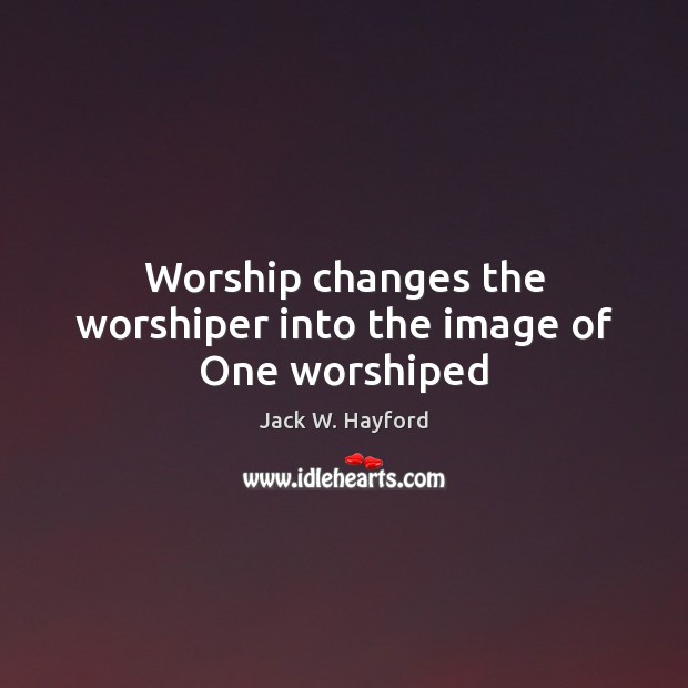 Worship changes the worshiper into the image of One worshiped Image