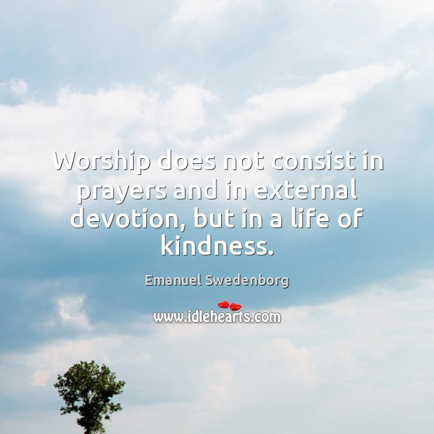 Worship does not consist in prayers and in external devotion, but in a life of kindness. Emanuel Swedenborg Picture Quote