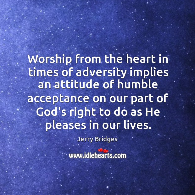 Worship from the heart in times of adversity implies an attitude of Jerry Bridges Picture Quote