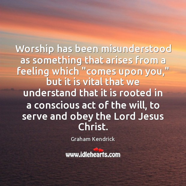 """Worship has been misunderstood as something that arises from a feeling which """" Image"""