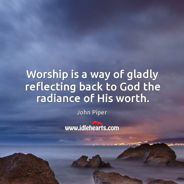 Worship is a way of gladly reflecting back to God the radiance of His worth. Image