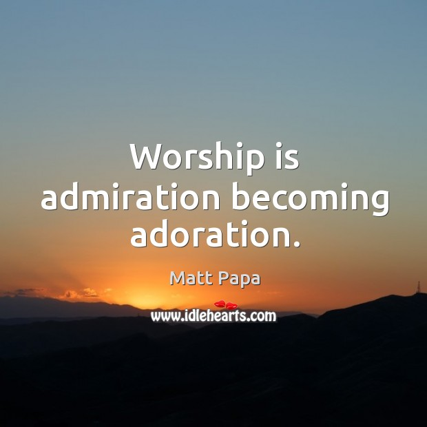 Worship is admiration becoming adoration. Image