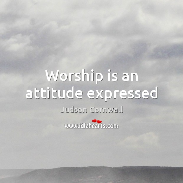 Worship is an attitude expressed Worship Quotes Image