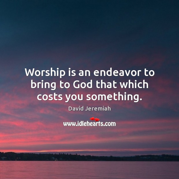 Worship is an endeavor to bring to God that which costs you something. David Jeremiah Picture Quote
