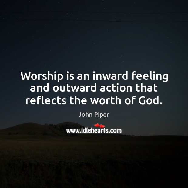 Worship is an inward feeling and outward action that reflects the worth of God. Worship Quotes Image