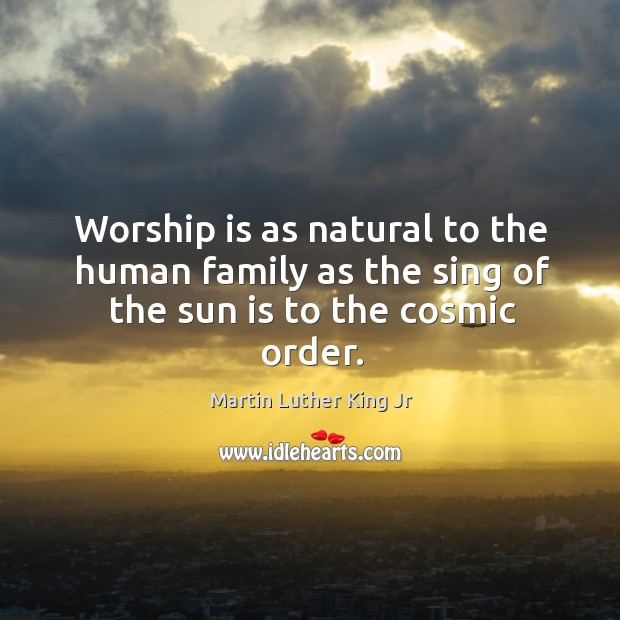 Image, Worship is as natural to the human family as the sing of the sun is to the cosmic order.
